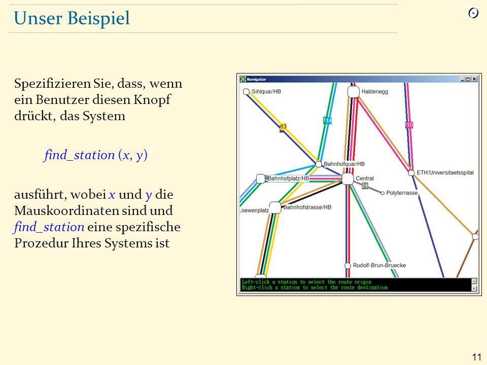 11 Unser Beispiel Spezifizieren Sie, dass, wenn ein Benutzer diesen Knopf drückt, das System find_station (x, y) ausführt, wobei x und y die Mauskoordinaten sind und find_station eine spezifische Prozedur Ihres Systems ist