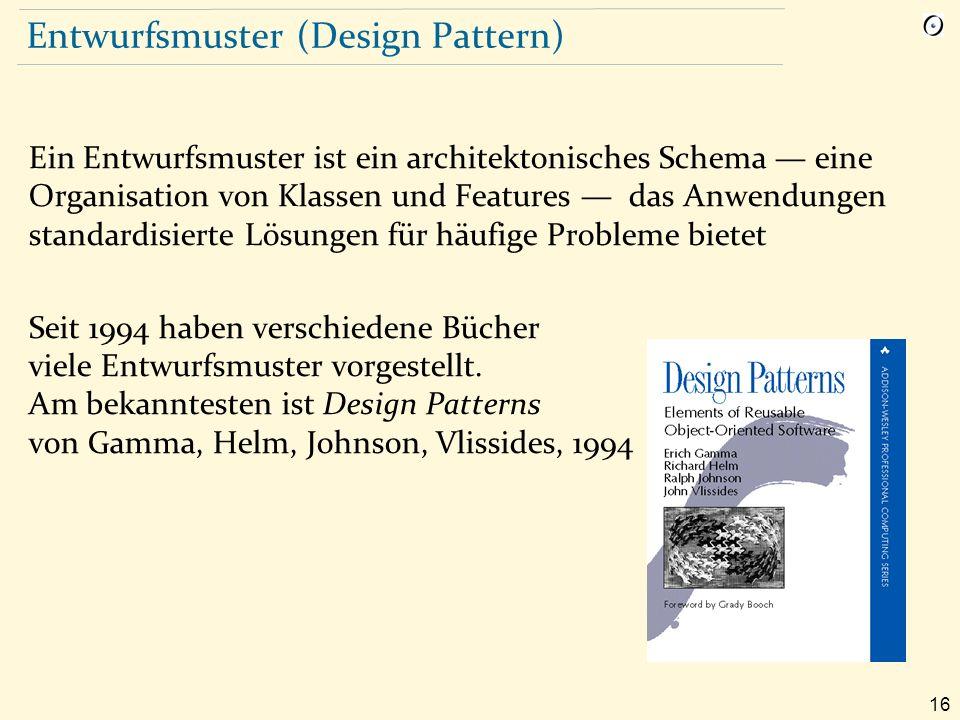 16 Entwurfsmuster (Design Pattern) Ein Entwurfsmuster ist ein architektonisches Schema — eine Organisation von Klassen und Features — das Anwendungen standardisierte Lösungen für häufige Probleme bietet Seit 1994 haben verschiedene Bücher viele Entwurfsmuster vorgestellt.