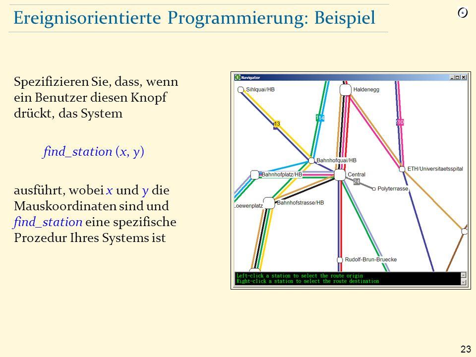 23 Ereignisorientierte Programmierung: Beispiel Spezifizieren Sie, dass, wenn ein Benutzer diesen Knopf drückt, das System find_station (x, y) ausführt, wobei x und y die Mauskoordinaten sind und find_station eine spezifische Prozedur Ihres Systems ist