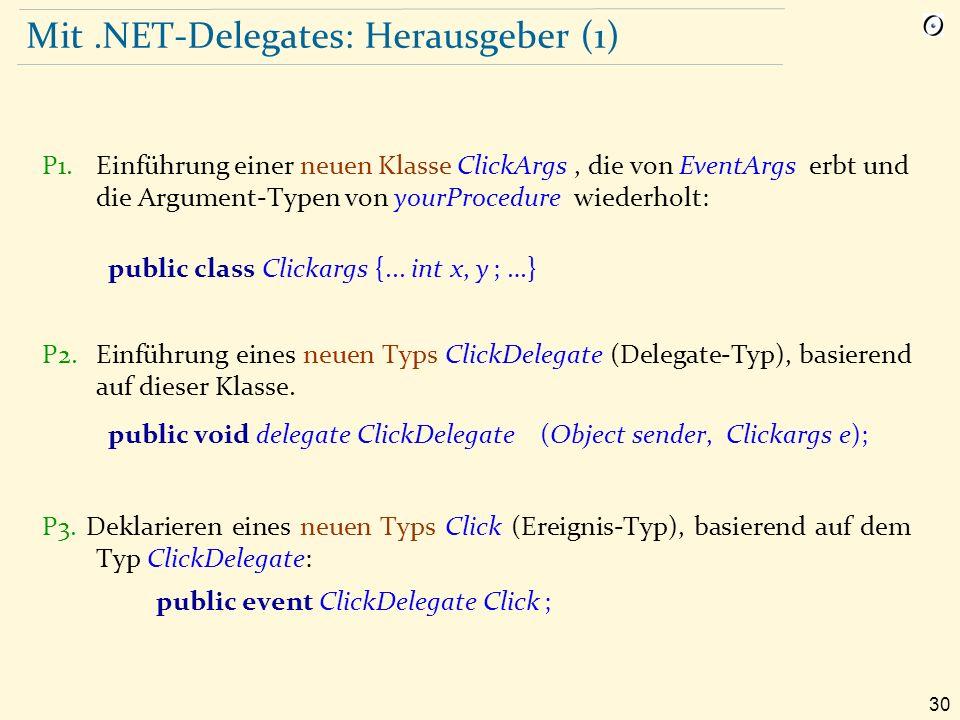 30 Mit.NET-Delegates: Herausgeber (1) P1.Einführung einer neuen Klasse ClickArgs, die von EventArgs erbt und die Argument-Typen von yourProcedure wiederholt: public class Clickargs {...