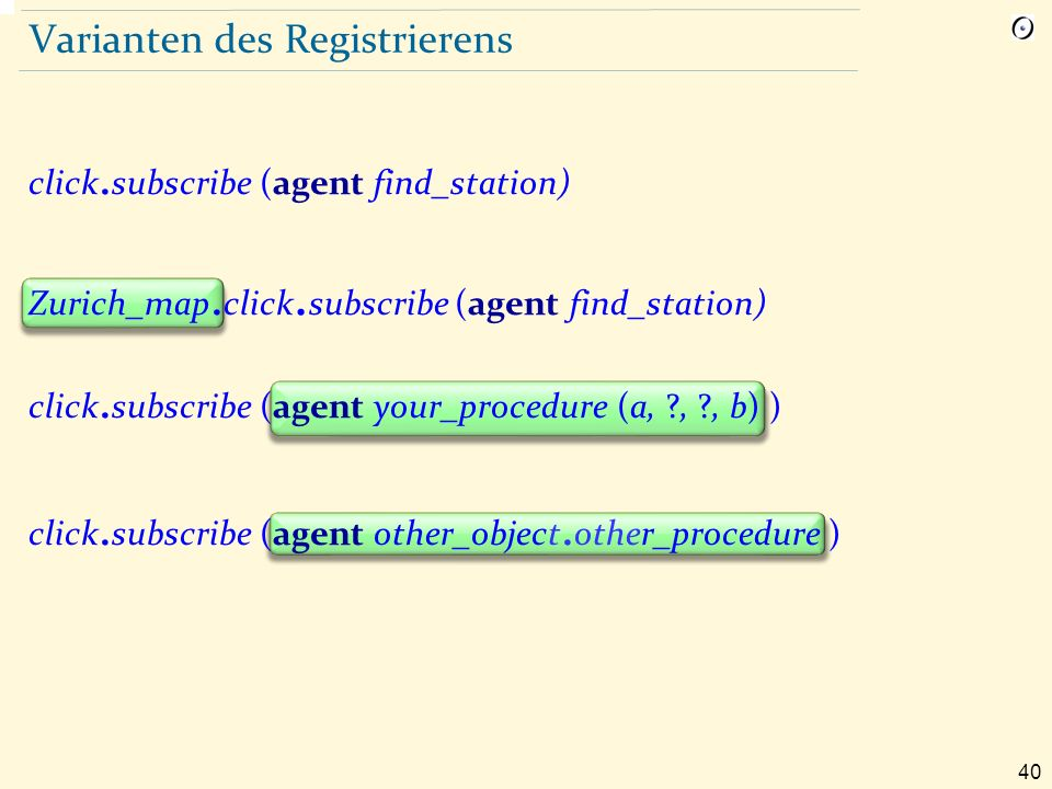 40 Varianten des Registrierens click. subscribe (agent find_station) Zurich_map. click. subscribe (agent find_station) click. subscribe (agent your_pr