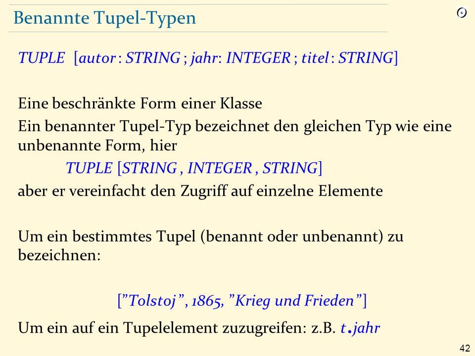 42 Benannte Tupel-Typen TUPLE [autor : STRING ; jahr: INTEGER ; titel : STRING] Eine beschränkte Form einer Klasse Ein benannter Tupel-Typ bezeichnet den gleichen Typ wie eine unbenannte Form, hier TUPLE [STRING, INTEGER, STRING] aber er vereinfacht den Zugriff auf einzelne Elemente Um ein bestimmtes Tupel (benannt oder unbenannt) zu bezeichnen: [ Tolstoj , 1865, Krieg und Frieden ] Um ein auf ein Tupelelement zuzugreifen: z.B.