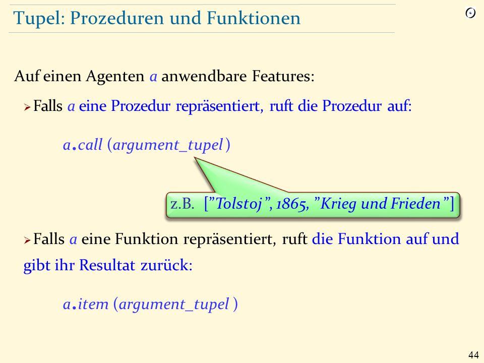 44 Tupel: Prozeduren und Funktionen Auf einen Agenten a anwendbare Features:  Falls a eine Prozedur repräsentiert, ruft die Prozedur auf: a.