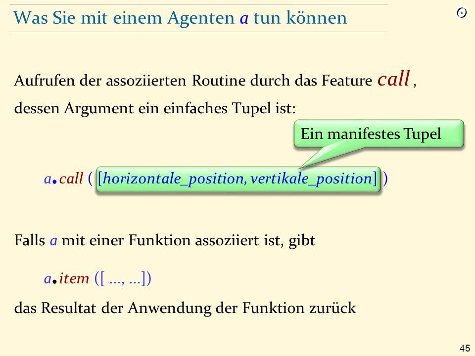 45 Was Sie mit einem Agenten a tun können Aufrufen der assoziierten Routine durch das Feature call, dessen Argument ein einfaches Tupel ist: a.