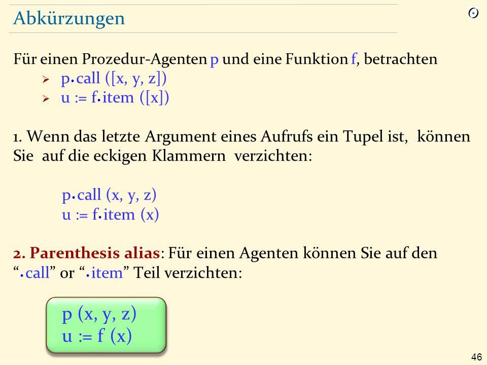 46 Abkürzungen Für einen Prozedur-Agenten p und eine Funktion f, betrachten  p  call ([x, y, z])  u := f  item ([x]) 1.