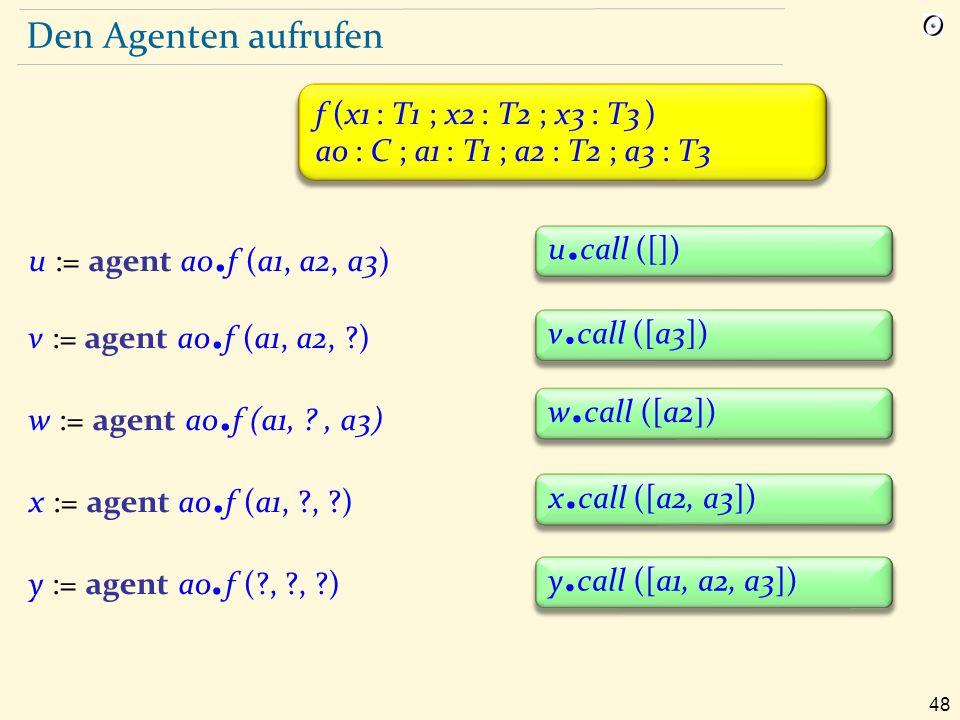 48 Den Agenten aufrufen f (x1 : T1 ; x2 : T2 ; x3 : T3 ) a0 : C ; a1 : T1 ; a2 : T2 ; a3 : T3 u := agent a0.
