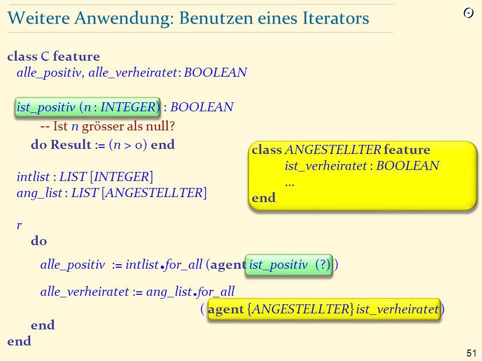51 Weitere Anwendung: Benutzen eines Iterators class C feature alle_positiv, alle_verheiratet: BOOLEAN ist_positiv (n : INTEGER) : BOOLEAN -- Ist n grösser als null.