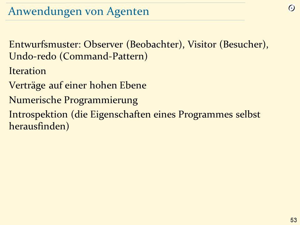 53 Anwendungen von Agenten Entwurfsmuster: Observer (Beobachter), Visitor (Besucher), Undo-redo (Command-Pattern) Iteration Verträge auf einer hohen Ebene Numerische Programmierung Introspektion (die Eigenschaften eines Programmes selbst herausfinden)