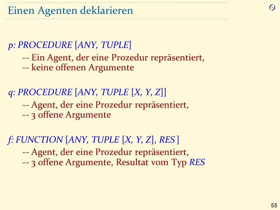 55 Einen Agenten deklarieren p: PROCEDURE [ANY, TUPLE] -- Ein Agent, der eine Prozedur repräsentiert, -- keine offenen Argumente q: PROCEDURE [ANY, TUPLE [X, Y, Z]] -- Agent, der eine Prozedur repräsentiert, -- 3 offene Argumente f: FUNCTION [ANY, TUPLE [X, Y, Z], RES ] -- Agent, der eine Prozedur repräsentiert, -- 3 offene Argumente, Resultat vom Typ RES