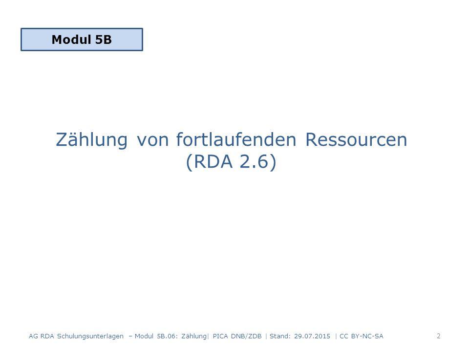 Zählung von fortlaufenden Ressourcen (RDA 2.6) Modul 5B 2 AG RDA Schulungsunterlagen – Modul 5B.06: Zählung| PICA DNB/ZDB | Stand: 29.07.2015 | CC BY-NC-SA