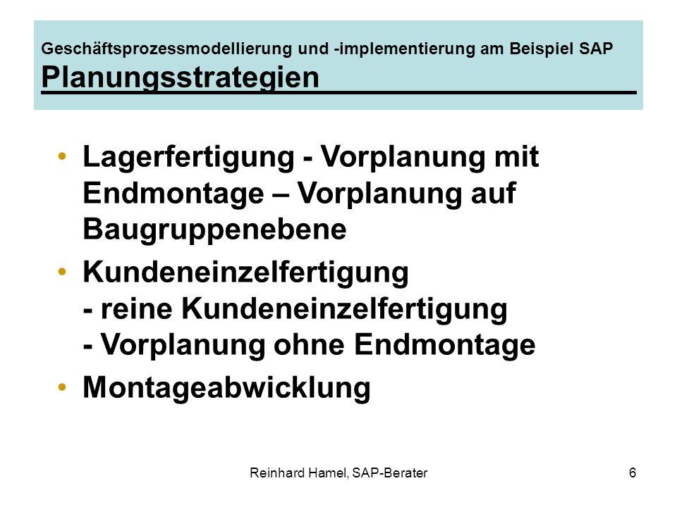 Reinhard Hamel, SAP-Berater7 Geschäftsprozessmodellierung und -implementierung am Beispiel SAP Planungsstrategie zur Lagerfertigung I Einsatzgebiet: Massenfertigung, bei der sich keine Verrechnung der Kundenaufträge lohnt.