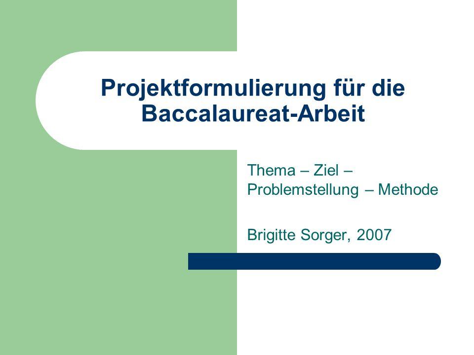 Projektformulierung für die Baccalaureat-Arbeit Thema – Ziel – Problemstellung – Methode Brigitte Sorger, 2007