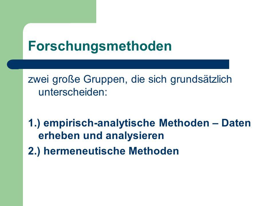 Forschungsmethoden zwei große Gruppen, die sich grundsätzlich unterscheiden: 1.) empirisch-analytische Methoden – Daten erheben und analysieren 2.) hermeneutische Methoden