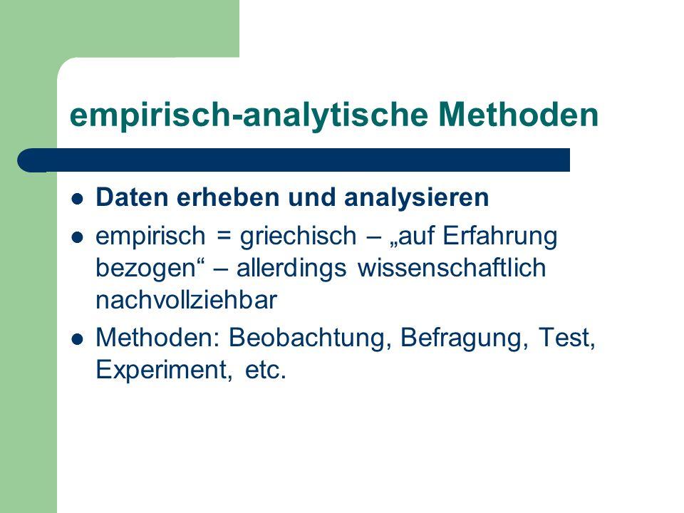 """empirisch-analytische Methoden Daten erheben und analysieren empirisch = griechisch – """"auf Erfahrung bezogen – allerdings wissenschaftlich nachvollziehbar Methoden: Beobachtung, Befragung, Test, Experiment, etc."""