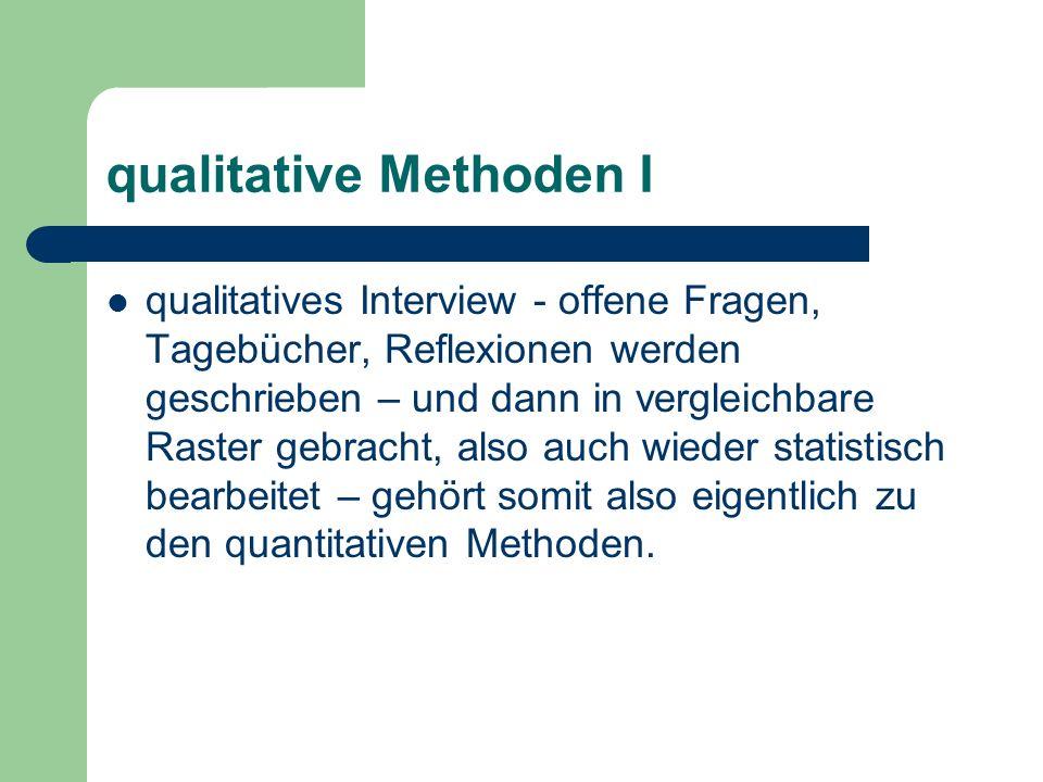 qualitative Methoden I qualitatives Interview - offene Fragen, Tagebücher, Reflexionen werden geschrieben – und dann in vergleichbare Raster gebracht, also auch wieder statistisch bearbeitet – gehört somit also eigentlich zu den quantitativen Methoden.
