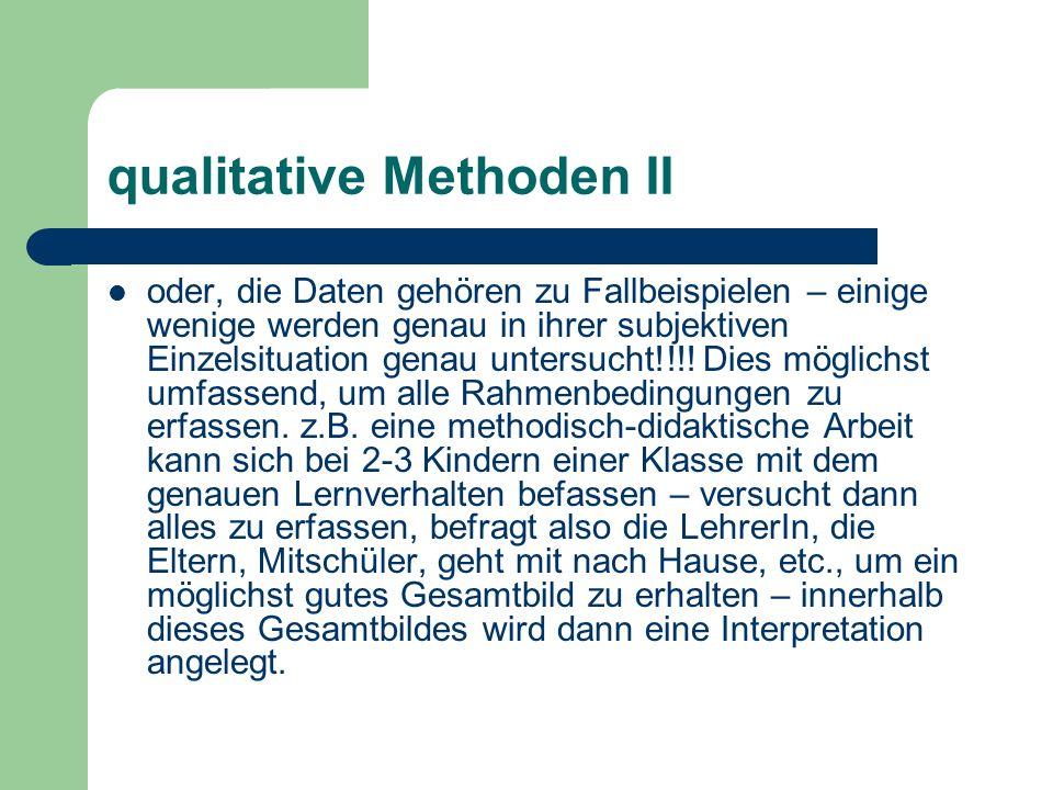 qualitative Methoden II oder, die Daten gehören zu Fallbeispielen – einige wenige werden genau in ihrer subjektiven Einzelsituation genau untersucht!!!.