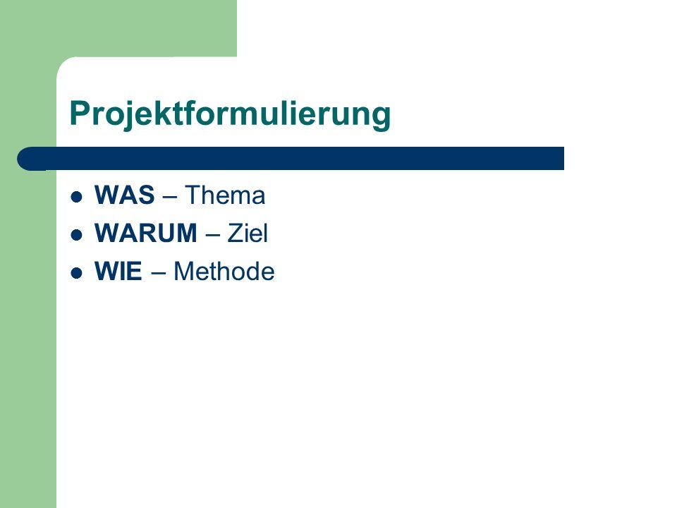 Projektformulierung WAS – Thema WARUM – Ziel WIE – Methode