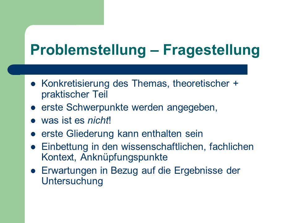 Problemstellung – Fragestellung Konkretisierung des Themas, theoretischer + praktischer Teil erste Schwerpunkte werden angegeben, was ist es nicht.