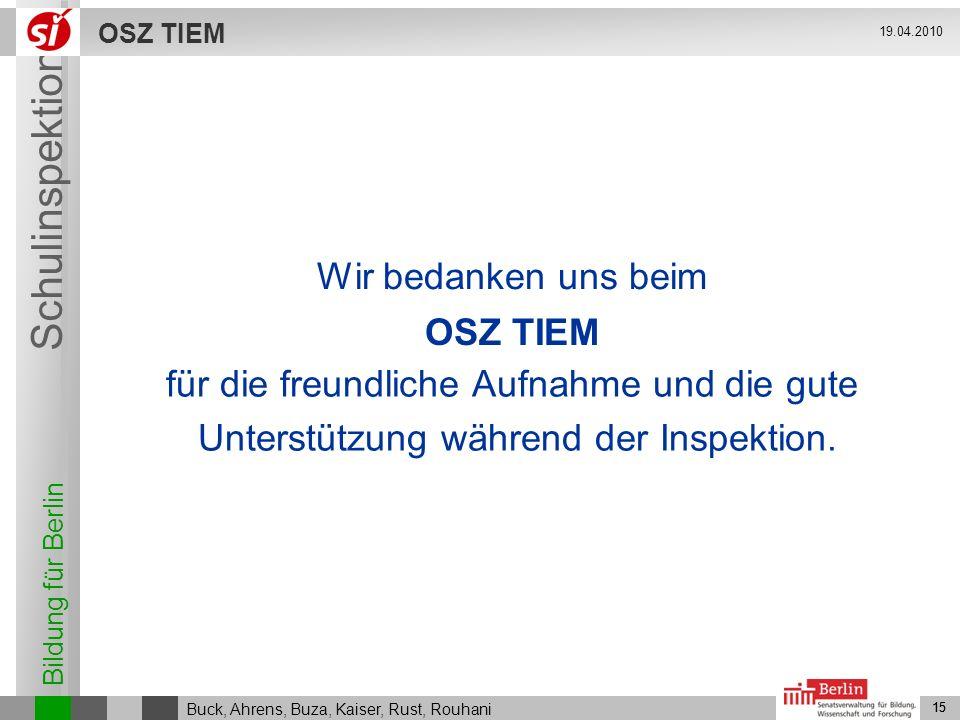 Bildung für Berlin Schulinspektion OSZ TIEM 15 Buck, Ahrens, Buza, Kaiser, Rust, Rouhani 19.04.2010 15 Wir bedanken uns beim OSZ TIEM für die freundli