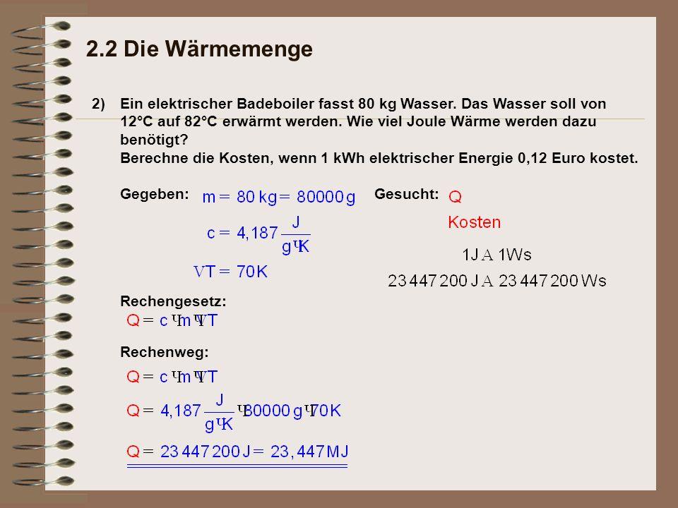 2) 2.2 Die Wärmemenge Ein elektrischer Badeboiler fasst 80 kg Wasser. Das Wasser soll von 12°C auf 82°C erwärmt werden. Wie viel Joule Wärme werden da