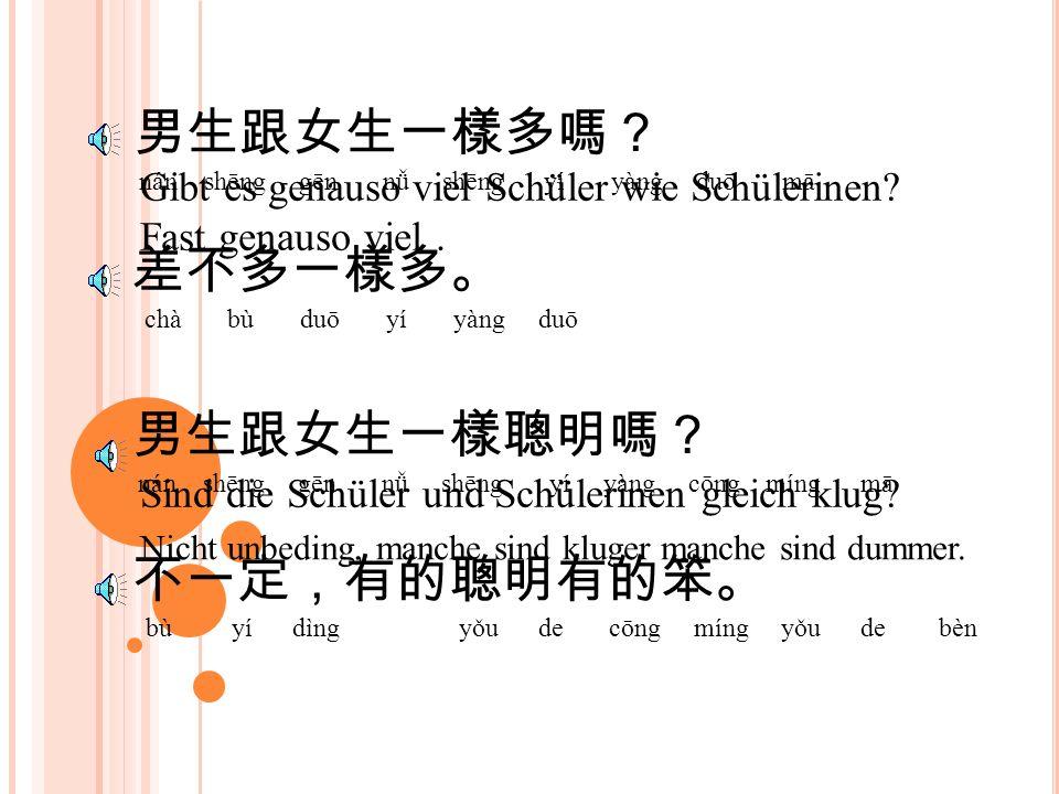 學校有很多外國學生,是嗎? xué xiào yǒu hěn duō wài guó xué shēng shì mā In der Schule gibt es viele auslädische Schüler nicht wahr? 是阿,有很多。。 shì ā yǒu hěn duō 比本國