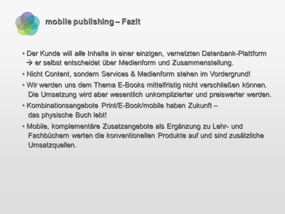 mobile publishing – Fazit Der Kunde will alle Inhalte in einer einzigen, vernetzten Datenbank-Plattform  er selbst entscheidet über Medienform und Zusammenstellung.
