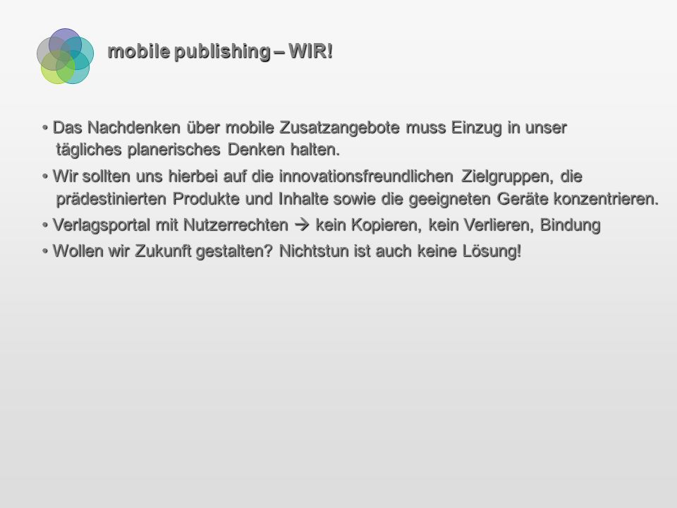 mobile publishing – die Zukunft Augmented Reality – Text-, Gebäude- und Personenerkennung in Echtzeit Augmented Reality – Text-, Gebäude- und Personenerkennung in Echtzeit Learning Devices (Blumen, Architektur…) – Mobile Tutor Learning Devices (Blumen, Architektur…) – Mobile Tutor Virtuelle Erweiterung des Sichtfeldes (mobilizy.com; Wikitude AR Travel Guide: www.youtube.com/watch?v=8EA8xlicmT8) Virtuelle Erweiterung des Sichtfeldes (mobilizy.com; Wikitude AR Travel Guide: www.youtube.com/watch?v=8EA8xlicmT8) Mobile Advertising, Device Targeting, Geo Targeting / Mapvertising (LBS) Mobile Advertising, Device Targeting, Geo Targeting / Mapvertising (LBS) Mobile Marketing Mobile Marketing M-Commerce M-Commerce Microsoft Office Labs Vision (www.officelabs.com/projects/futurevisionmontage/Pages/default.aspx) Microsoft Office Labs Vision (www.officelabs.com/projects/futurevisionmontage/Pages/default.aspx)
