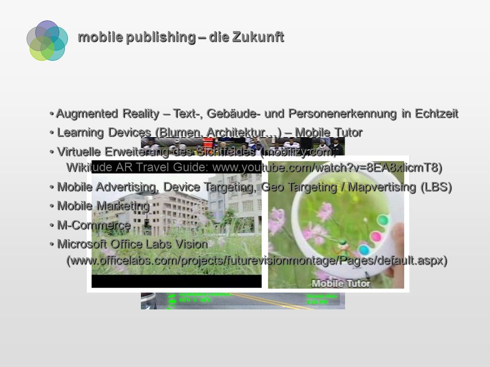 mobile publishing – die Zukunft Augmented Reality – Text-, Gebäude- und Personenerkennung in Echtzeit Augmented Reality – Text-, Gebäude- und Personenerkennung in Echtzeit Learning Devices (Blumen, Architektur…) – Mobile Tutor Learning Devices (Blumen, Architektur…) – Mobile Tutor Virtuelle Erweiterung des Sichtfeldes (mobilizy.com; Wikitude AR Travel Guide: www.youtube.com/watch v=8EA8xlicmT8) Virtuelle Erweiterung des Sichtfeldes (mobilizy.com; Wikitude AR Travel Guide: www.youtube.com/watch v=8EA8xlicmT8) Mobile Advertising, Device Targeting, Geo Targeting / Mapvertising (LBS) Mobile Advertising, Device Targeting, Geo Targeting / Mapvertising (LBS) Mobile Marketing Mobile Marketing M-Commerce M-Commerce Microsoft Office Labs Vision (www.officelabs.com/projects/futurevisionmontage/Pages/default.aspx) Microsoft Office Labs Vision (www.officelabs.com/projects/futurevisionmontage/Pages/default.aspx)