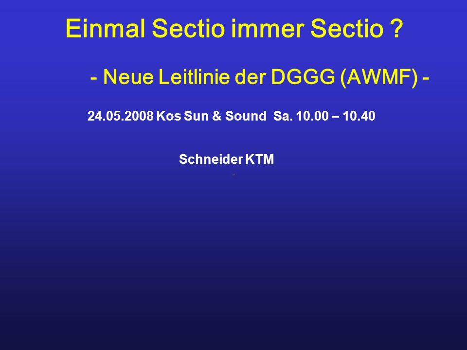 Einmal Sectio immer Sectio ? - Neue Leitlinie der DGGG (AWMF) - 24.05.2008 Kos Sun & Sound Sa. 10.00 – 10.40 Schneider KTM