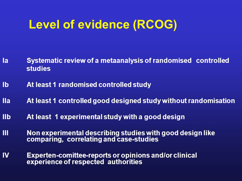 Level of evidence (RCOG) IaSystematic review of a metaanalysis of randomised controlled studies IbAt least 1 randomised controlled study IIaAt least 1
