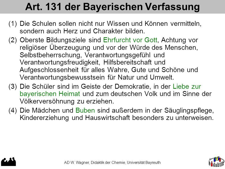 Art. 131 der Bayerischen Verfassung AD W. Wagner, Didaktik der Chemie, Universität Bayreuth (1)Die Schulen sollen nicht nur Wissen und Können vermitte