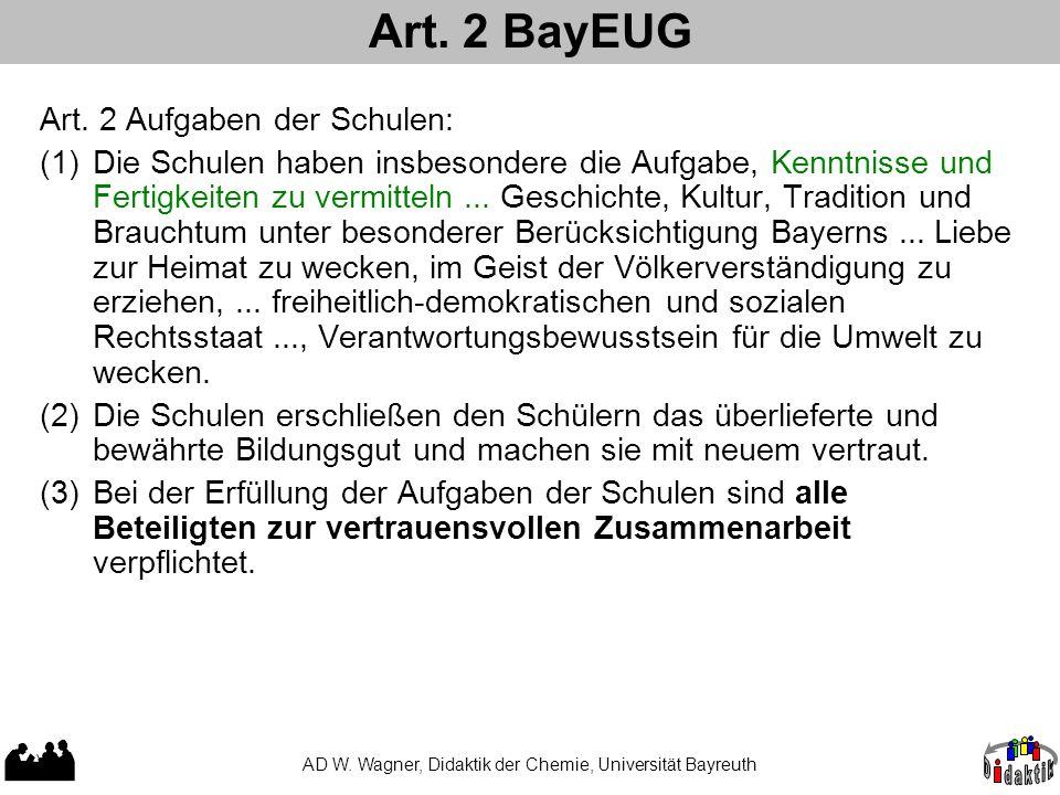 Art. 2 BayEUG AD W. Wagner, Didaktik der Chemie, Universität Bayreuth Art. 2 Aufgaben der Schulen: (1)Die Schulen haben insbesondere die Aufgabe, Kenn
