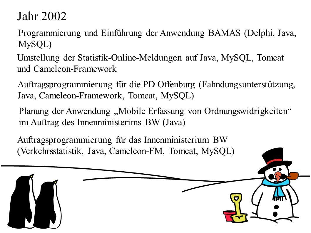 """Jahr 2002 Programmierung und Einführung der Anwendung BAMAS (Delphi, Java, MySQL) Umstellung der Statistik-Online-Meldungen auf Java, MySQL, Tomcat und Cameleon-Framework Auftragsprogrammierung für die PD Offenburg (Fahndungsunterstützung, Java, Cameleon-Framework, Tomcat, MySQL) Planung der Anwendung """"Mobile Erfassung von Ordnungswidrigkeiten im Auftrag des Innenministerims BW (Java) Auftragsprogrammierung für das Innenministerium BW (Verkehrsstatistik, Java, Cameleon-FM, Tomcat, MySQL)"""