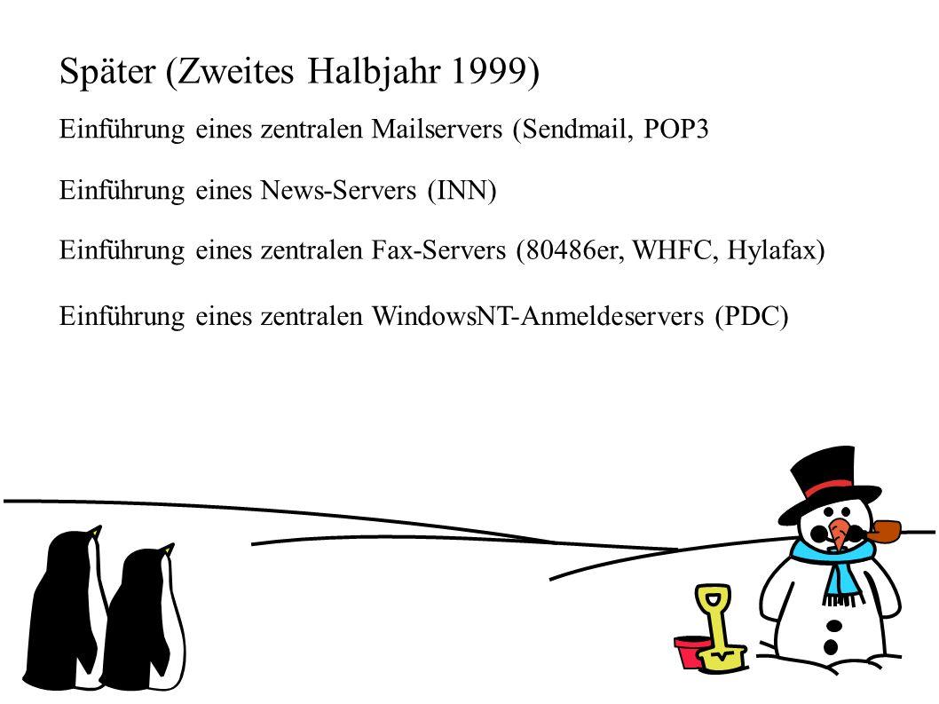 Später (Zweites Halbjahr 1999) Einführung eines zentralen Mailservers (Sendmail, POP3 Einführung eines News-Servers (INN) Einführung eines zentralen Fax-Servers (80486er, WHFC, Hylafax) Einführung eines zentralen WindowsNT-Anmeldeservers (PDC)