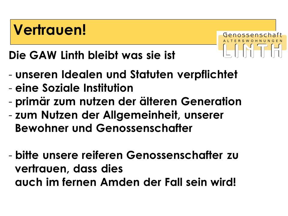 Vertrauen! Die GAW Linth bleibt was sie ist - unseren Idealen und Statuten verpflichtet - eine Soziale Institution - primär zum nutzen der älteren Gen