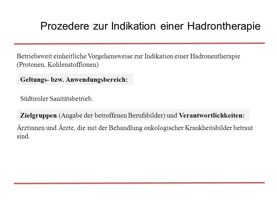 Prozedere zur Indikation einer Hadrontherapie Betriebsweit einheitliche Vorgehensweise zur Indikation einer Hadronentherapie (Protonen, Kohlenstoffionen) Geltungs- bzw.