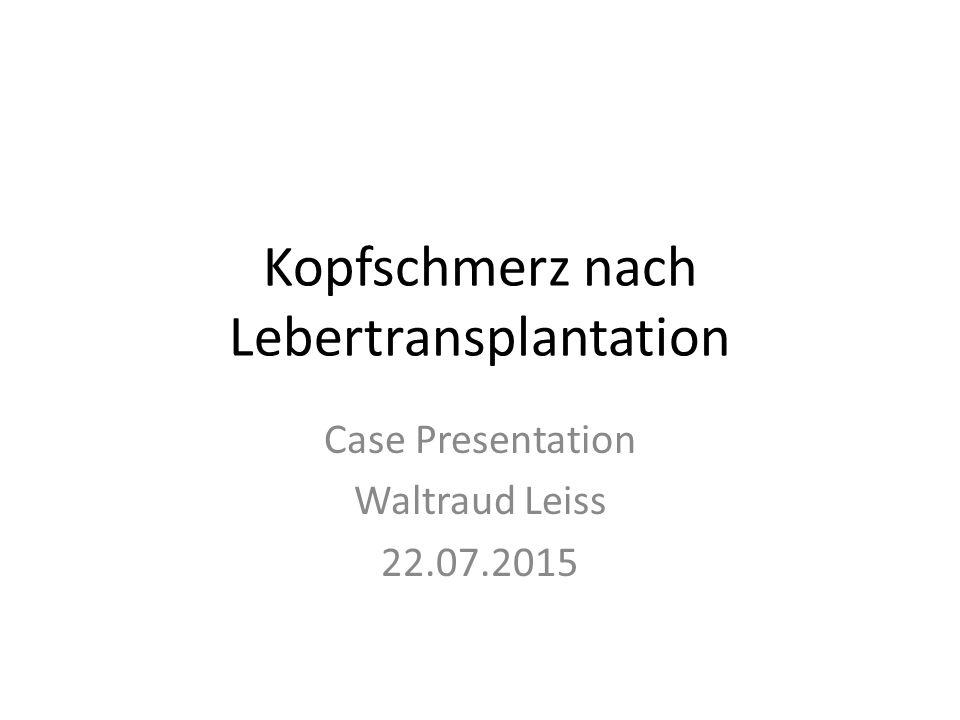 Kopfschmerz nach Lebertransplantation Case Presentation Waltraud Leiss 22.07.2015