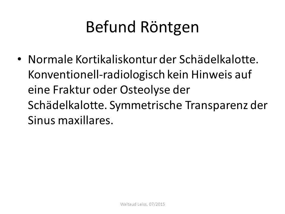 Befund Röntgen Normale Kortikaliskontur der Schädelkalotte. Konventionell-radiologisch kein Hinweis auf eine Fraktur oder Osteolyse der Schädelkalotte