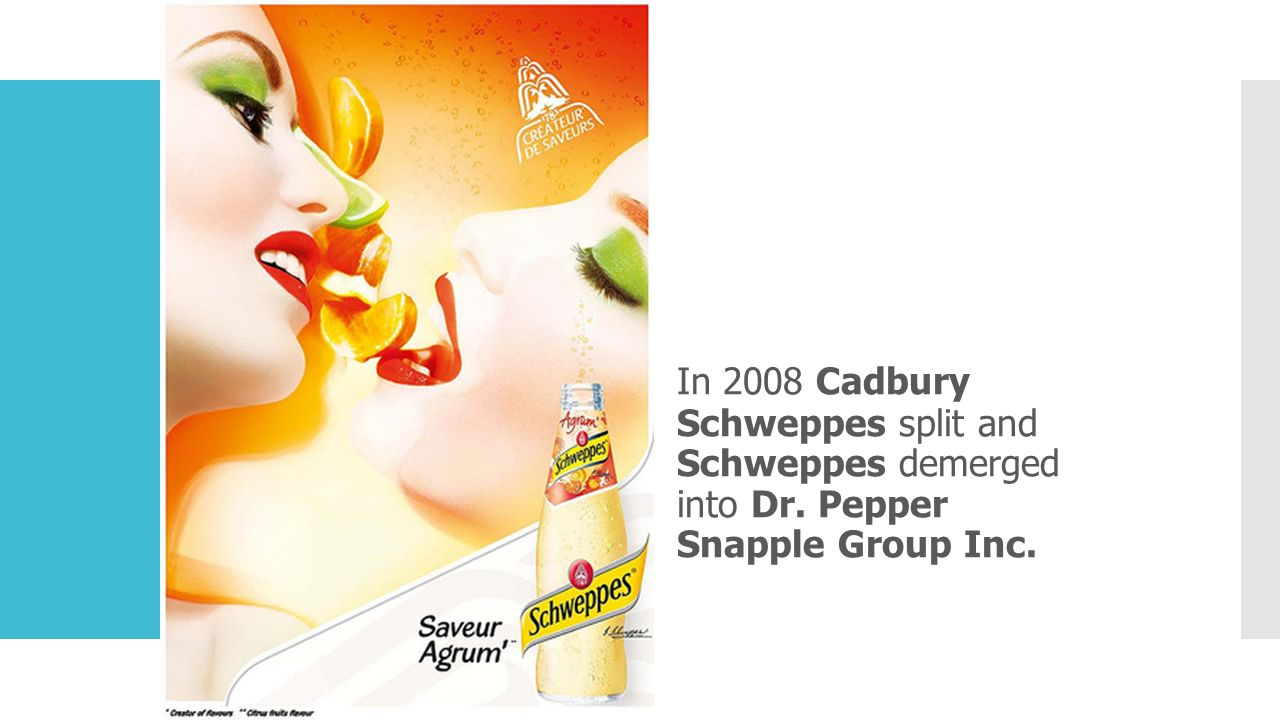 In 2008 Cadbury Schweppes split and Schweppes demerged into Dr. Pepper Snapple Group Inc.