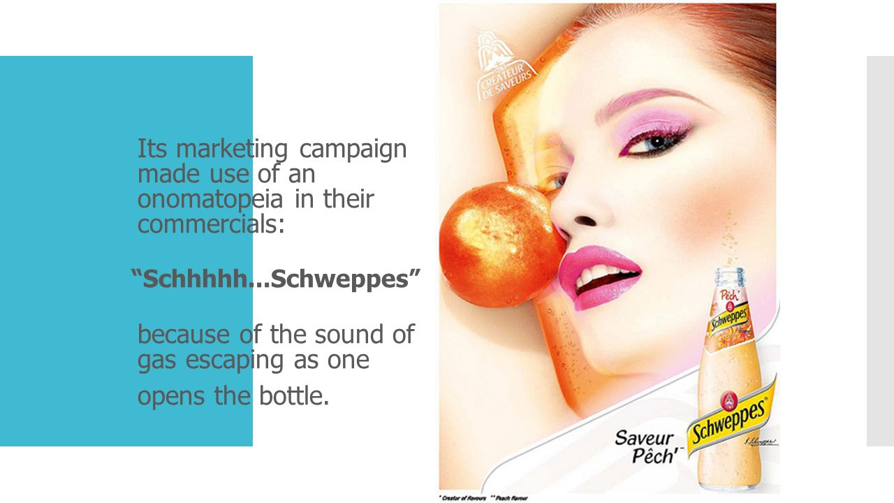 """Its marketing campaign made use of an onomatopeia in their commercials: """"Schhhhh...Schweppes"""" because of the sound of gas escaping as one opens the bo"""