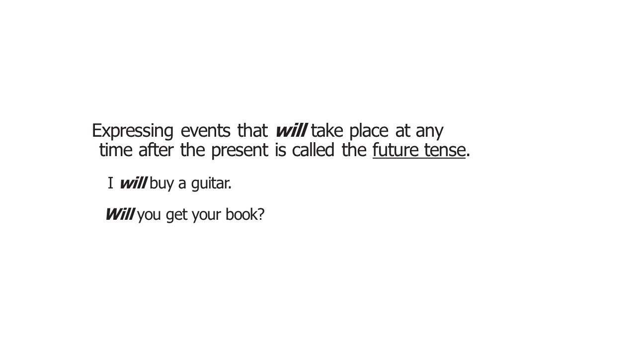 Expressing events that will take place at any time after the present is called the future tense. I will buy a guitar. Will you get your book?
