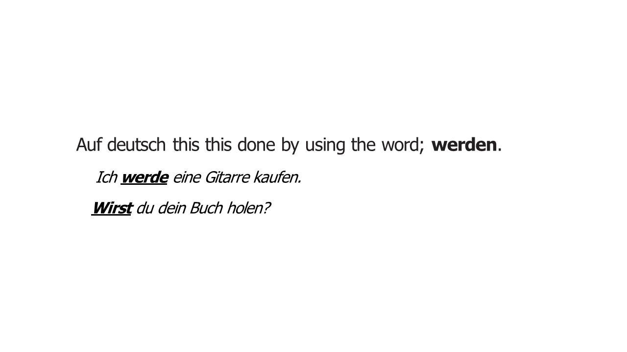 Auf deutsch this this done by using the word; werden. Ich werde eine Gitarre kaufen. I will buy a guitar. Wirst du dein Buch holen? Will you get your