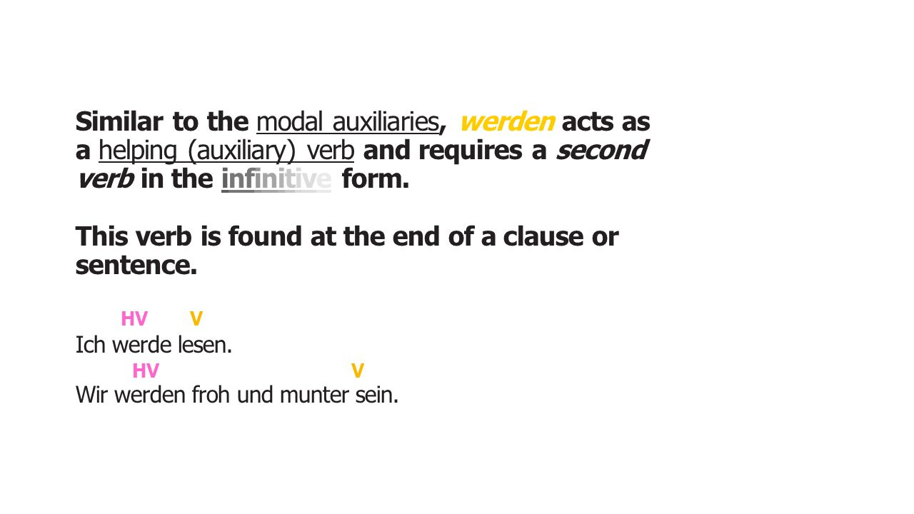 Similar to the modal auxiliaries, werden acts as a helping (auxiliary) verb and requires a second verb in the infinitive form. This verb is found at t
