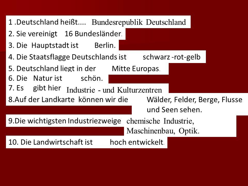 I. Bildet die Satze. 1.Deutschland heißt.... 2. Sie vereinigt... 3. Die Hauptstadt ist... 4. Die Staatsflagge Deutschlands ist... 5. Deutschland liegt