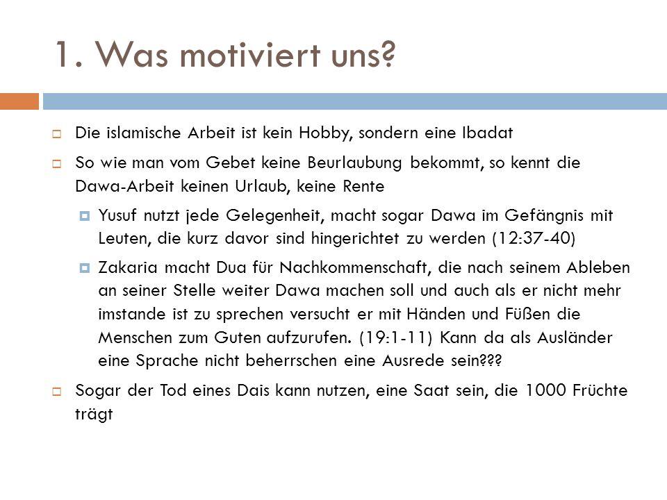 1. Was motiviert uns?  Die islamische Arbeit ist kein Hobby, sondern eine Ibadat  So wie man vom Gebet keine Beurlaubung bekommt, so kennt die Dawa-
