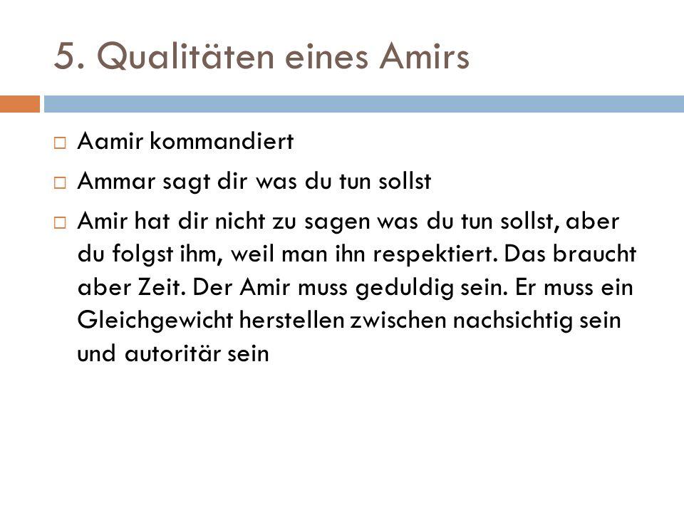 5. Qualitäten eines Amirs  Aamir kommandiert  Ammar sagt dir was du tun sollst  Amir hat dir nicht zu sagen was du tun sollst, aber du folgst ihm,
