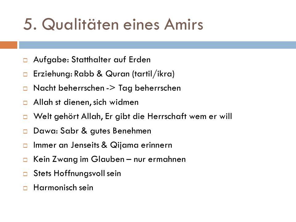 5. Qualitäten eines Amirs  Aufgabe: Statthalter auf Erden  Erziehung: Rabb & Quran (tartil/ikra)  Nacht beherrschen -> Tag beherrschen  Allah st d