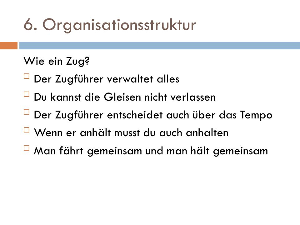 6. Organisationsstruktur Wie ein Zug? Der Zugführer verwaltet alles Du kannst die Gleisen nicht verlassen Der Zugführer entscheidet auch über das T