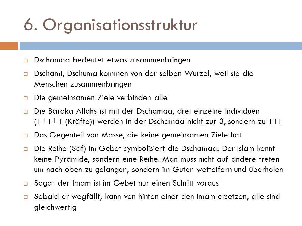 6. Organisationsstruktur  Dschamaa bedeutet etwas zusammenbringen  Dschami, Dschuma kommen von der selben Wurzel, weil sie die Menschen zusammenbrin