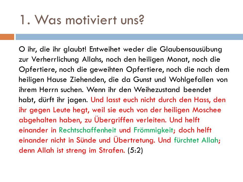 1. Was motiviert uns? O ihr, die ihr glaubt! Entweihet weder die Glaubensausübung zur Verherrlichung Allahs, noch den heiligen Monat, noch die Opferti